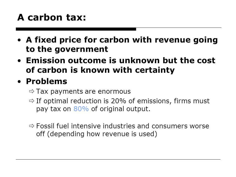 46 A carbon tax: A fixed price for carbon with revenue going to the government Emission outcome is unknown but the cost of carbon is known with certainty Problems  Tax payments are enormous  If optimal reduction is 20% of emissions, firms must pay tax on 80% of original output.