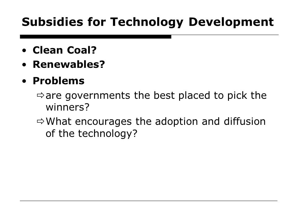 47 Subsidies for Technology Development Clean Coal? Renewables? Problems  are governments the best placed to pick the winners?  What encourages the