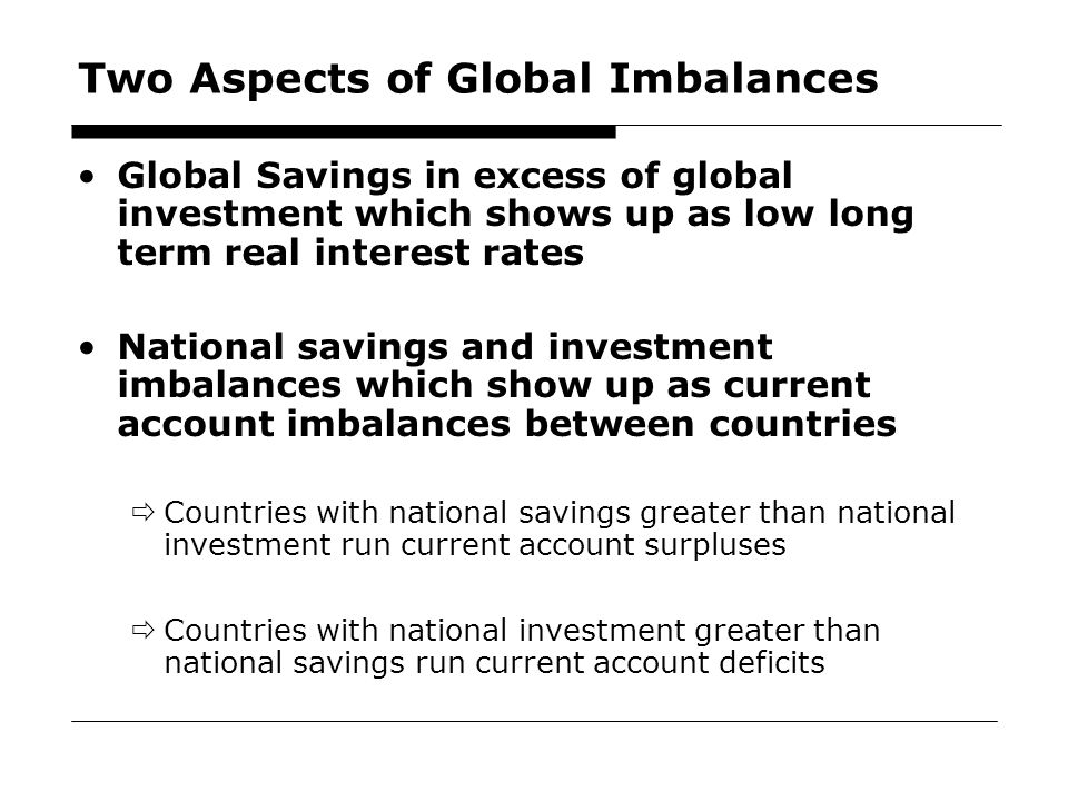 6 Two Aspects of Global Imbalances Global Savings in excess of global investment which shows up as low long term real interest rates National savings and investment imbalances which show up as current account imbalances between countries  Countries with national savings greater than national investment run current account surpluses  Countries with national investment greater than national savings run current account deficits