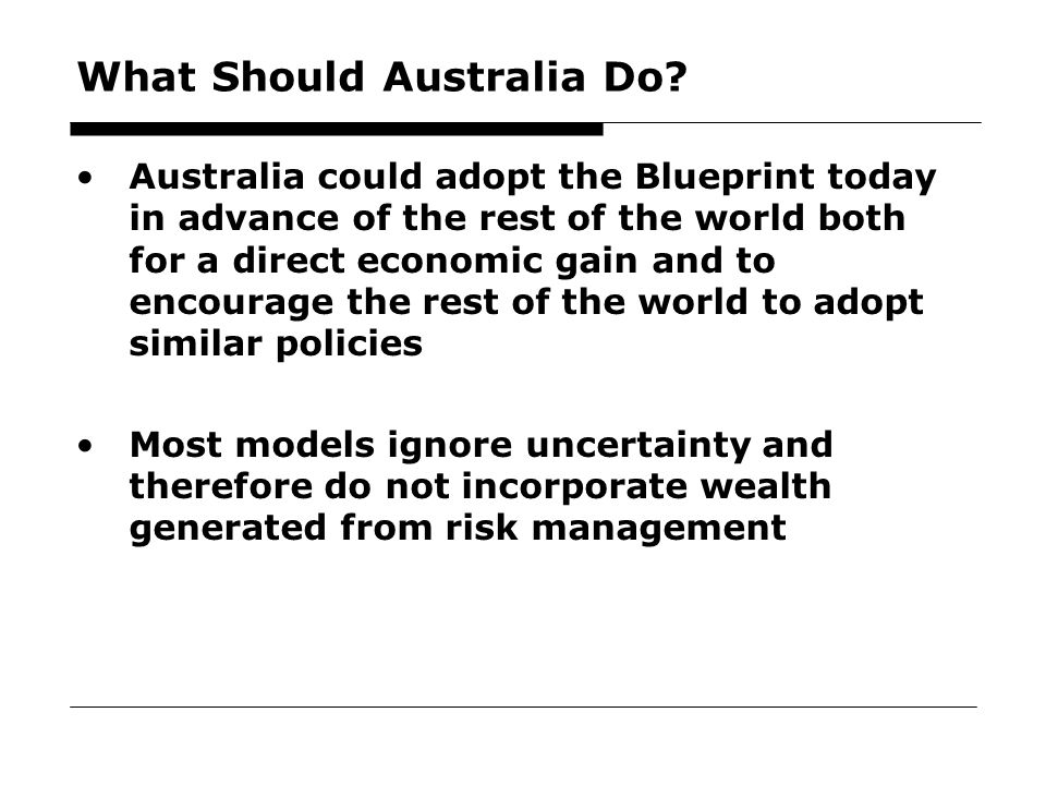64 What Should Australia Do? Australia could adopt the Blueprint today in advance of the rest of the world both for a direct economic gain and to enco