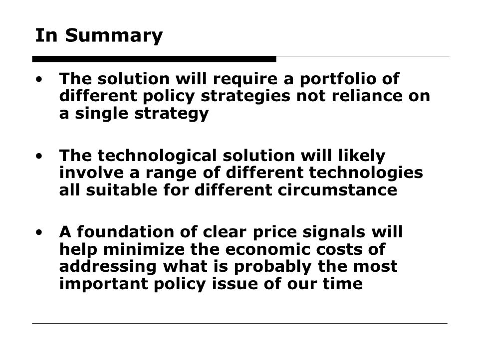 70 In Summary The solution will require a portfolio of different policy strategies not reliance on a single strategy The technological solution will likely involve a range of different technologies all suitable for different circumstance A foundation of clear price signals will help minimize the economic costs of addressing what is probably the most important policy issue of our time