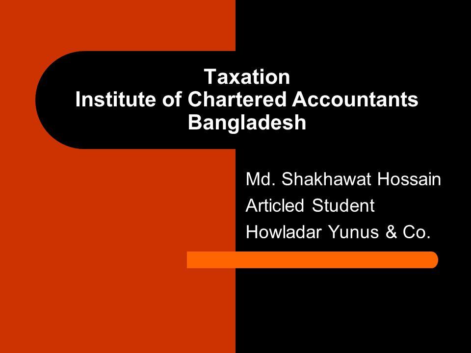 Taxation Institute of Chartered Accountants Bangladesh Md. Shakhawat Hossain Articled Student Howladar Yunus & Co.