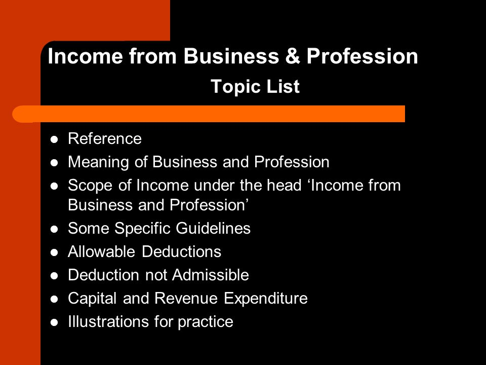 Reference Meaning of Business and Profession Scope of Income under the head 'Income from Business and Profession' Some Specific Guidelines Allowable D