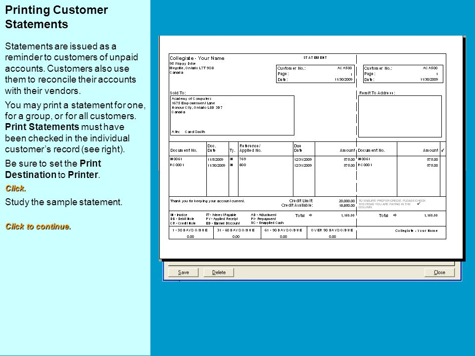 Printing Customer Statements Statements are issued as a reminder to customers of unpaid accounts. Customers also use them to reconcile their accounts