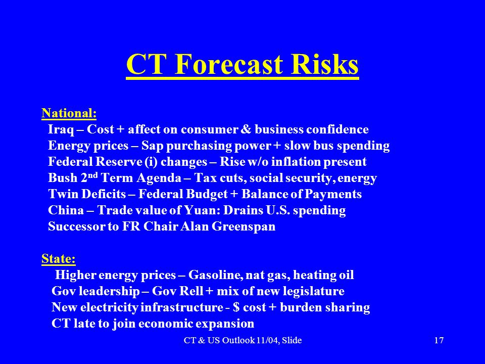 CT & US Outlook 11/04, Slide17 CT Forecast Risks National: Iraq – Cost + affect on consumer & business confidence Energy prices – Sap purchasing power + slow bus spending Federal Reserve (i) changes – Rise w/o inflation present Bush 2 nd Term Agenda – Tax cuts, social security, energy Twin Deficits – Federal Budget + Balance of Payments China – Trade value of Yuan: Drains U.S.