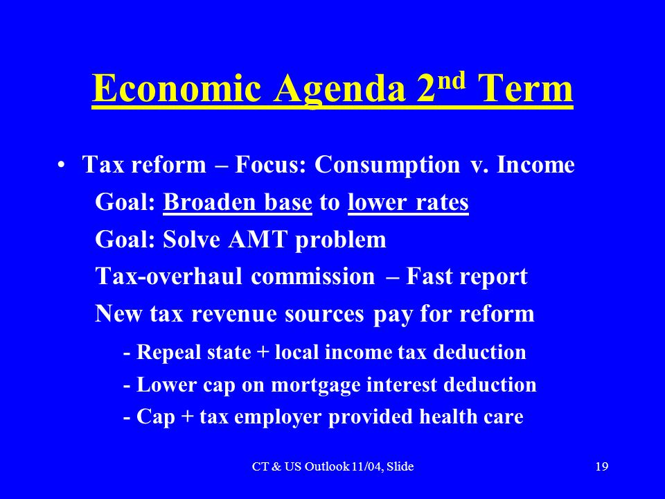CT & US Outlook 11/04, Slide19 Economic Agenda 2 nd Term Tax reform – Focus: Consumption v. Income Goal: Broaden base to lower rates Goal: Solve AMT p