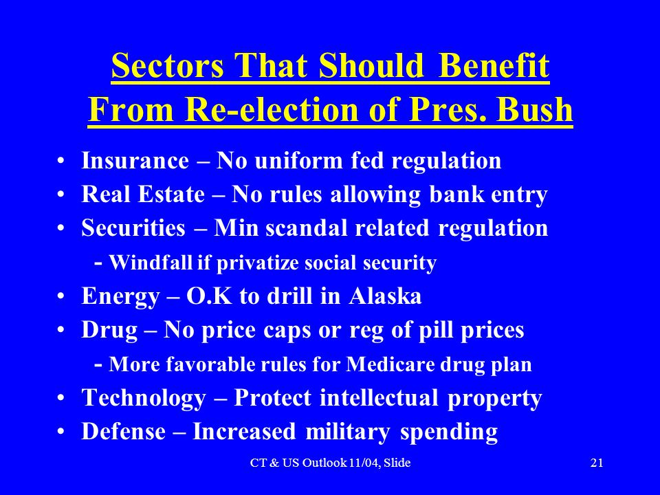 CT & US Outlook 11/04, Slide21 Sectors That Should Benefit From Re-election of Pres. Bush Insurance – No uniform fed regulation Real Estate – No rules