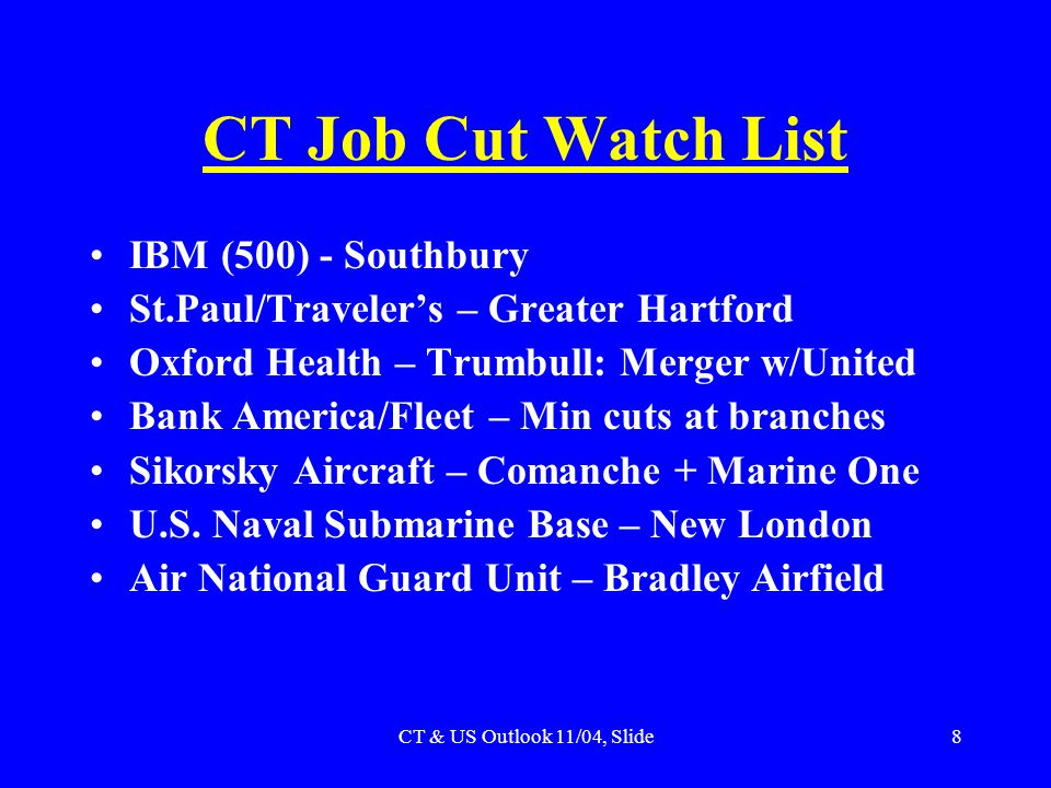 CT & US Outlook 11/04, Slide8 CT Job Cut Watch List IBM (500) - Southbury St.Paul/Traveler's – Greater Hartford Oxford Health – Trumbull: Merger w/United Bank America/Fleet – Min cuts at branches Sikorsky Aircraft – Comanche + Marine One U.S.
