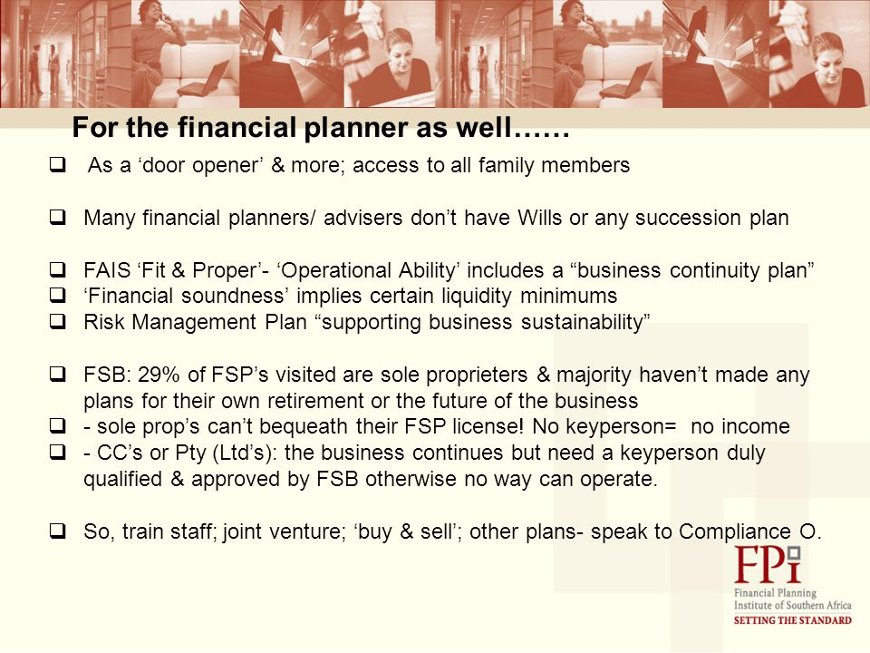 For the financial planner as well……  As a 'door opener' & more; access to all family members  Many financial planners/ advisers don't have Wills or any succession plan  FAIS 'Fit & Proper'- 'Operational Ability' includes a business continuity plan  'Financial soundness' implies certain liquidity minimums  Risk Management Plan supporting business sustainability  FSB: 29% of FSP's visited are sole proprieters & majority haven't made any plans for their own retirement or the future of the business  - sole prop's can't bequeath their FSP license.