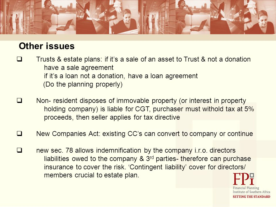 Other issues  Trusts & estate plans: if it's a sale of an asset to Trust & not a donation have a sale agreement if it's a loan not a donation, have a loan agreement (Do the planning properly)  Non- resident disposes of immovable property (or interest in property holding company) is liable for CGT, purchaser must withold tax at 5% proceeds, then seller applies for tax directive  New Companies Act: existing CC's can convert to company or continue  new sec.
