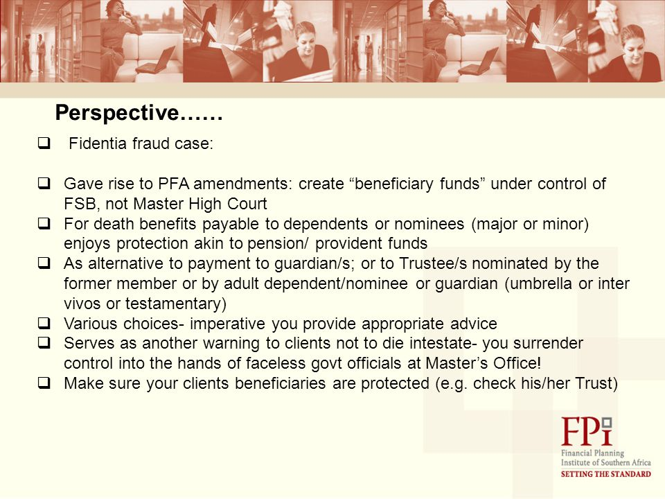 Perspective……  Fidentia fraud case:  Gave rise to PFA amendments: create beneficiary funds under control of FSB, not Master High Court  For death benefits payable to dependents or nominees (major or minor) enjoys protection akin to pension/ provident funds  As alternative to payment to guardian/s; or to Trustee/s nominated by the former member or by adult dependent/nominee or guardian (umbrella or inter vivos or testamentary)  Various choices- imperative you provide appropriate advice  Serves as another warning to clients not to die intestate- you surrender control into the hands of faceless govt officials at Master's Office.