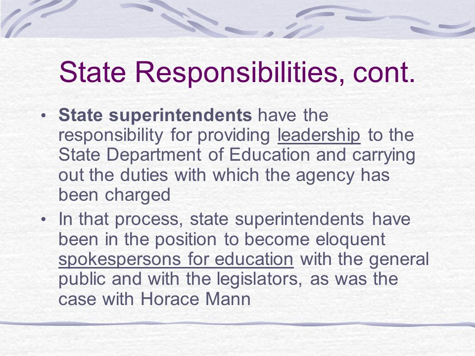 State Responsibilities & Politics The Department of Education is generally responsible for carrying out the state's education legislation The Governor influences education through their campaign platforms, whom they appoint in leadership positions once elected, and their position's sheer bully pulpit