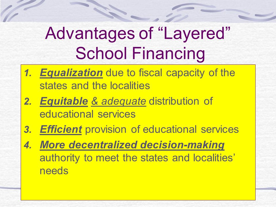 1 st Advantage of Layered School Financing Some school districts lack the local capacity to raise revenue and require a larger level of government to spread the fiscal effort over a larger base The poor locality can draw on outside resources The resources available at the smallest level of government, therefore, do not determine the quality of education