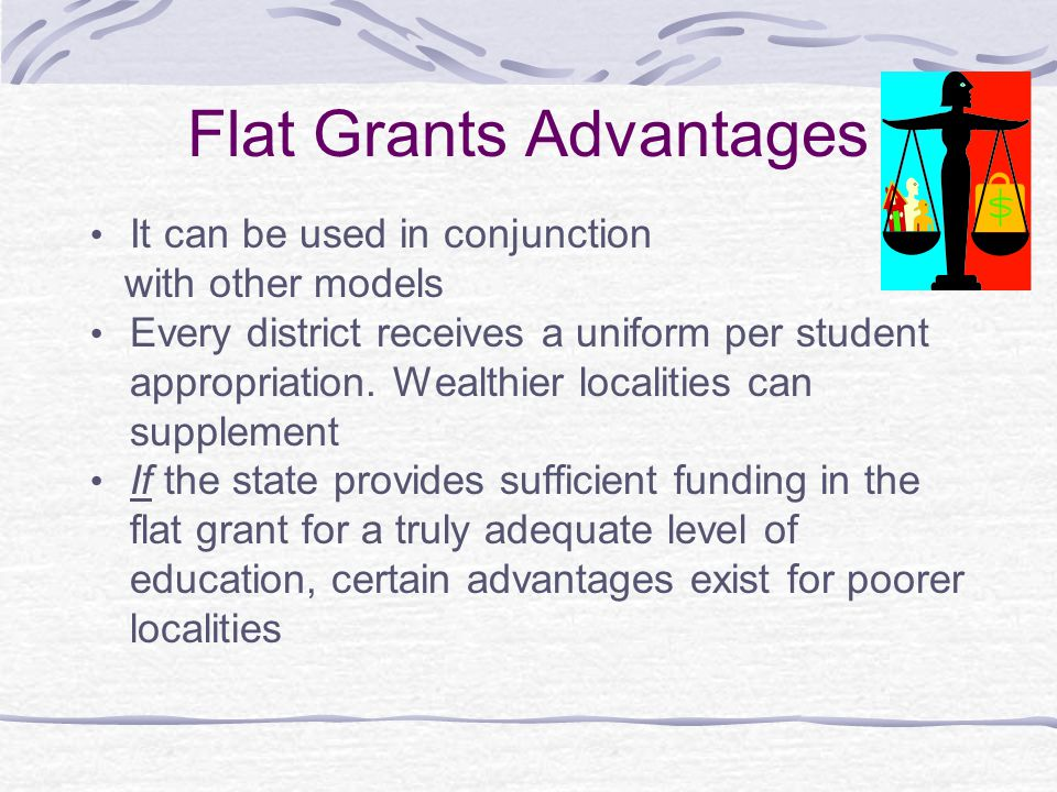 Flat Grants Disadvantages Little provision for equalizing funding across the state because the grants are not based on the districts' wealth Unrelated to fiscal capacity, and unrelated to effort Assumes, wrongly, that the grant is sufficient to cover adequate education costs expected within the state