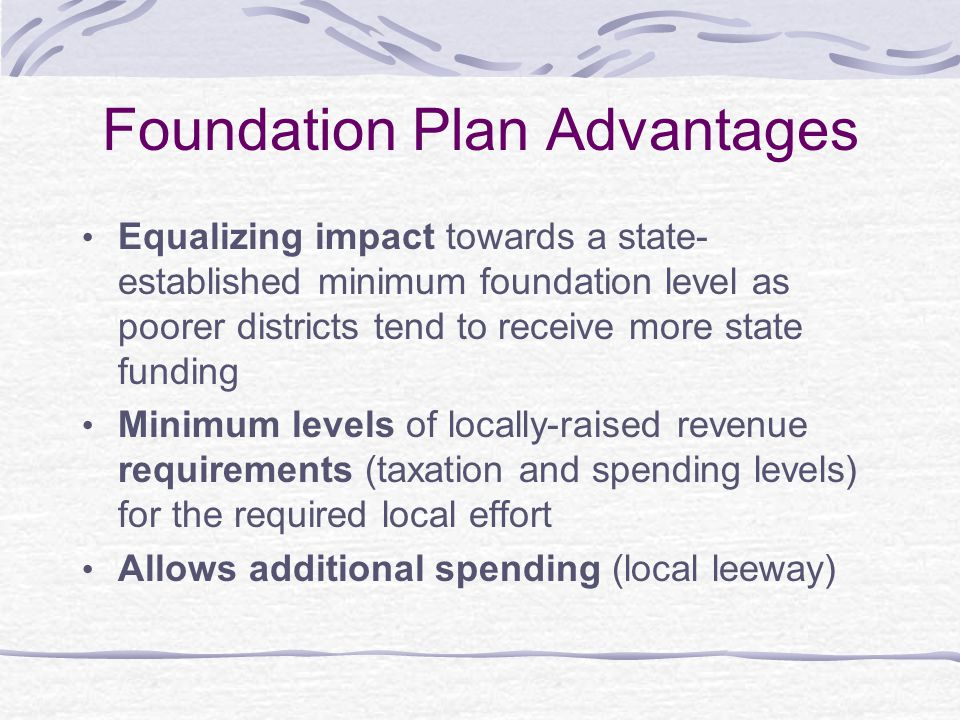 Foundation Plan Disadvantages Foundation level may be set too low to support a realistic education plan Minimum level must be adjusted periodically to reflect practice & cost changes Fails to overcome the significant variances that exist in local capacity to raise revenue Uses local fiscal capacity, not local effort as the variable for equalizing funding Minimalist – not adequate or quality – education program