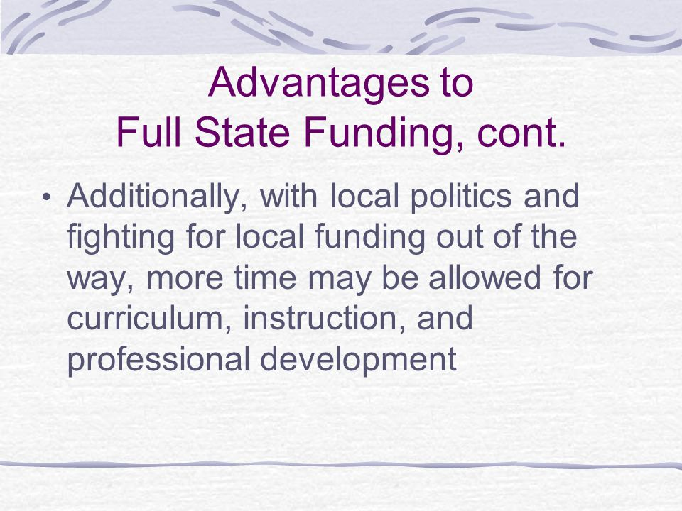 Disadvantages to Full State Funding Reduces the appearance of local control.