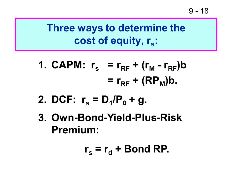 9 - 18 Three ways to determine the cost of equity, r s : 1.CAPM: r s = r RF + (r M - r RF )b = r RF + (RP M )b.