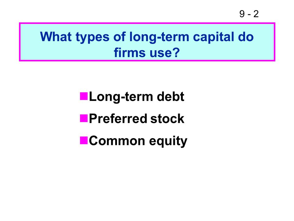 9 - 2 What types of long-term capital do firms use Long-term debt Preferred stock Common equity