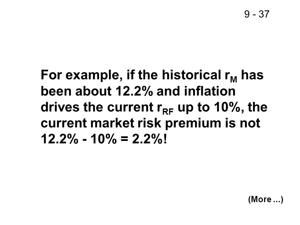 9 - 37 For example, if the historical r M has been about 12.2% and inflation drives the current r RF up to 10%, the current market risk premium is not 12.2% - 10% = 2.2%.
