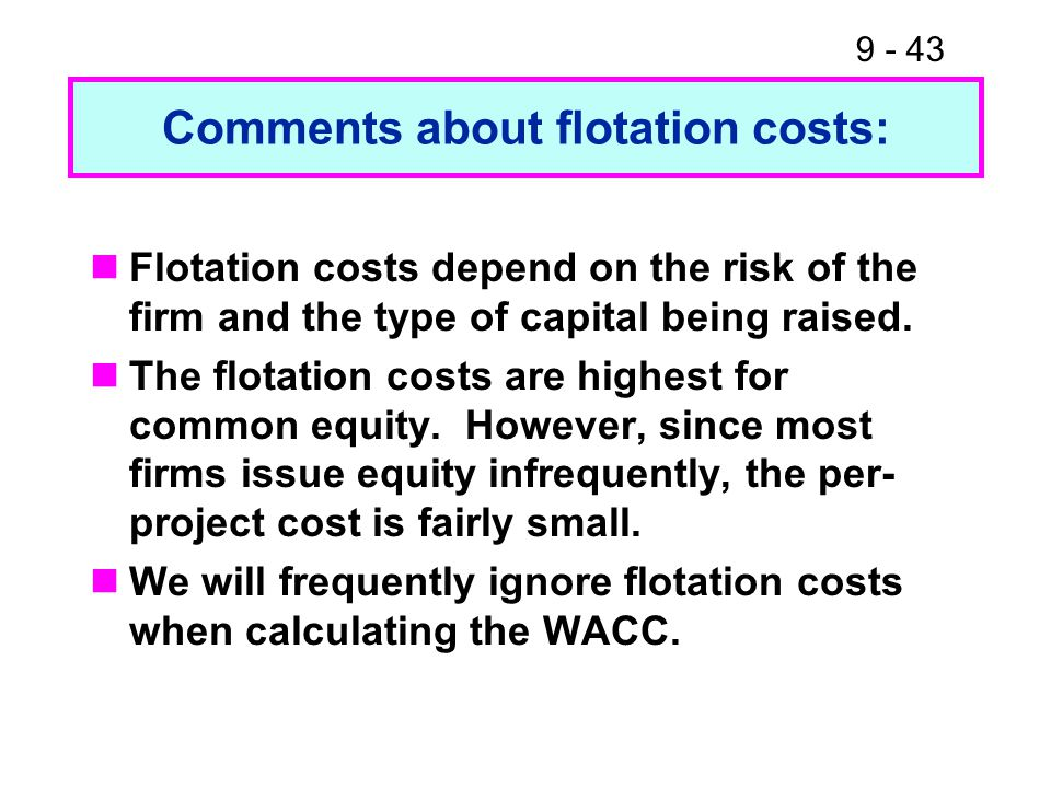 9 - 43 Comments about flotation costs: Flotation costs depend on the risk of the firm and the type of capital being raised.