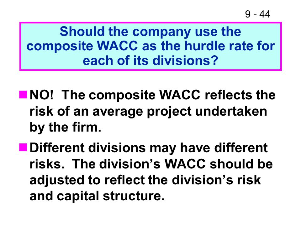 9 - 44 Should the company use the composite WACC as the hurdle rate for each of its divisions.