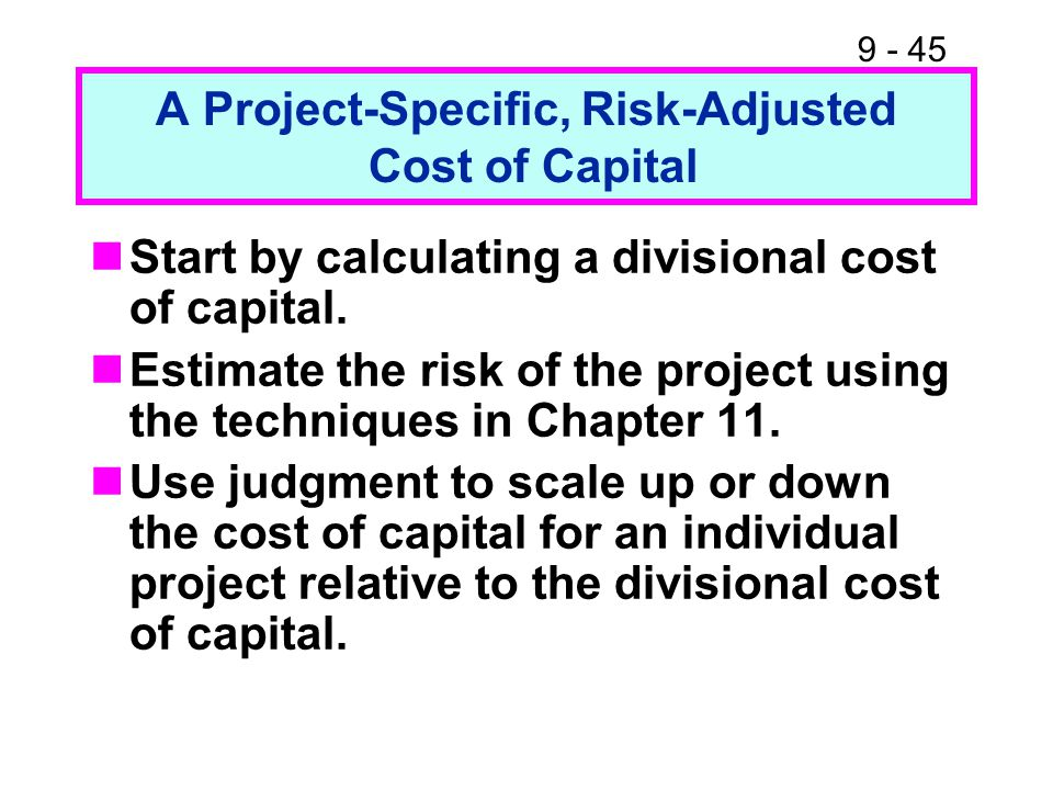 9 - 45 A Project-Specific, Risk-Adjusted Cost of Capital Start by calculating a divisional cost of capital.