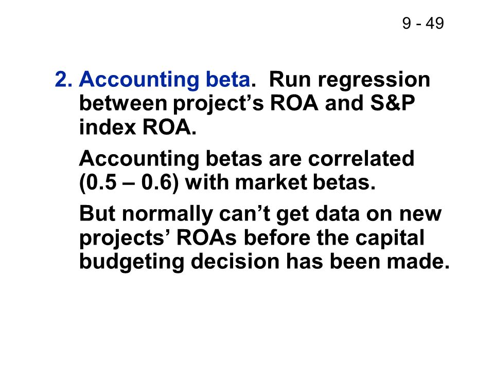 9 - 49 2.Accounting beta. Run regression between project's ROA and S&P index ROA.