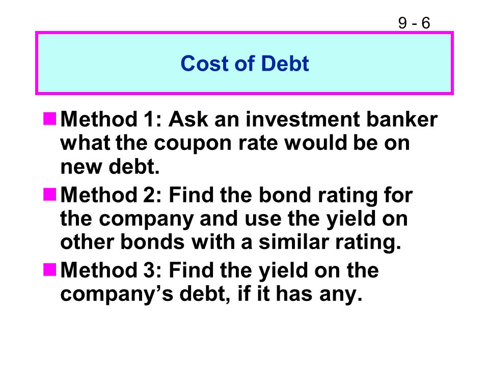 9 - 6 Cost of Debt Method 1: Ask an investment banker what the coupon rate would be on new debt.