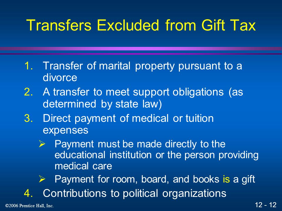 12 - 11 ©2006 Prentice Hall, Inc. Cessation of Donor's Control A transfer is not a gift if the donor retains an interest in the transferred property 