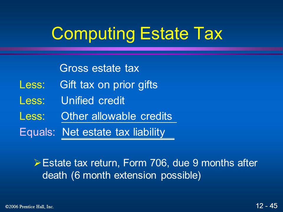 12 - 44 ©2006 Prentice Hall, Inc. Computing Estate Tax Gross estate Less: Deductible expenses, debts, taxes, losses Less: Charitable deduction Less: M