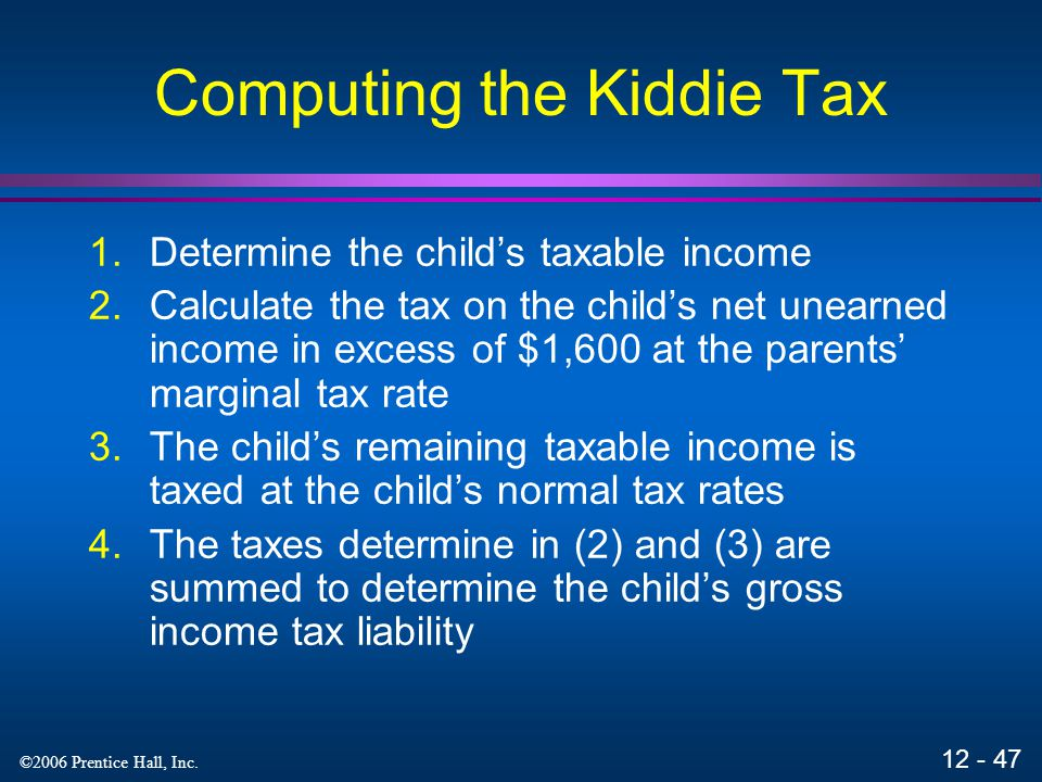 12 - 46 ©2006 Prentice Hall, Inc. Kiddie Tax Under the kiddie tax, unearned income (in excess of $1,600) of children under age 14 is taxed at their pa