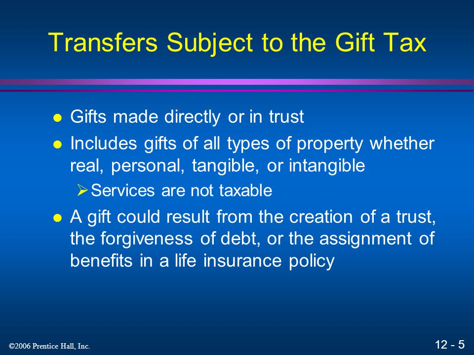12 - 4 ©2006 Prentice Hall, Inc. Major Exclusions Annual gift tax exclusion is $11,000 per donee per year  If all gifts are less than exclusion, no g