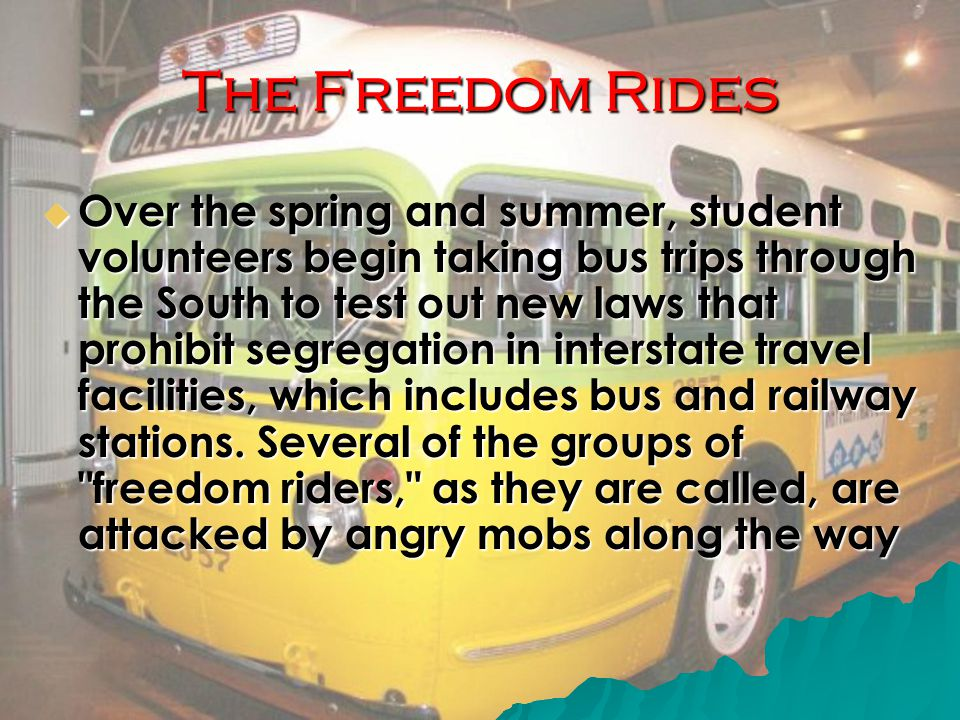 The Freedom Rides  Over the spring and summer, student volunteers begin taking bus trips through the South to test out new laws that prohibit segregation in interstate travel facilities, which includes bus and railway stations.