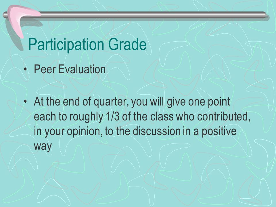 Participation Grade Peer Evaluation At the end of quarter, you will give one point each to roughly 1/3 of the class who contributed, in your opinion, to the discussion in a positive way