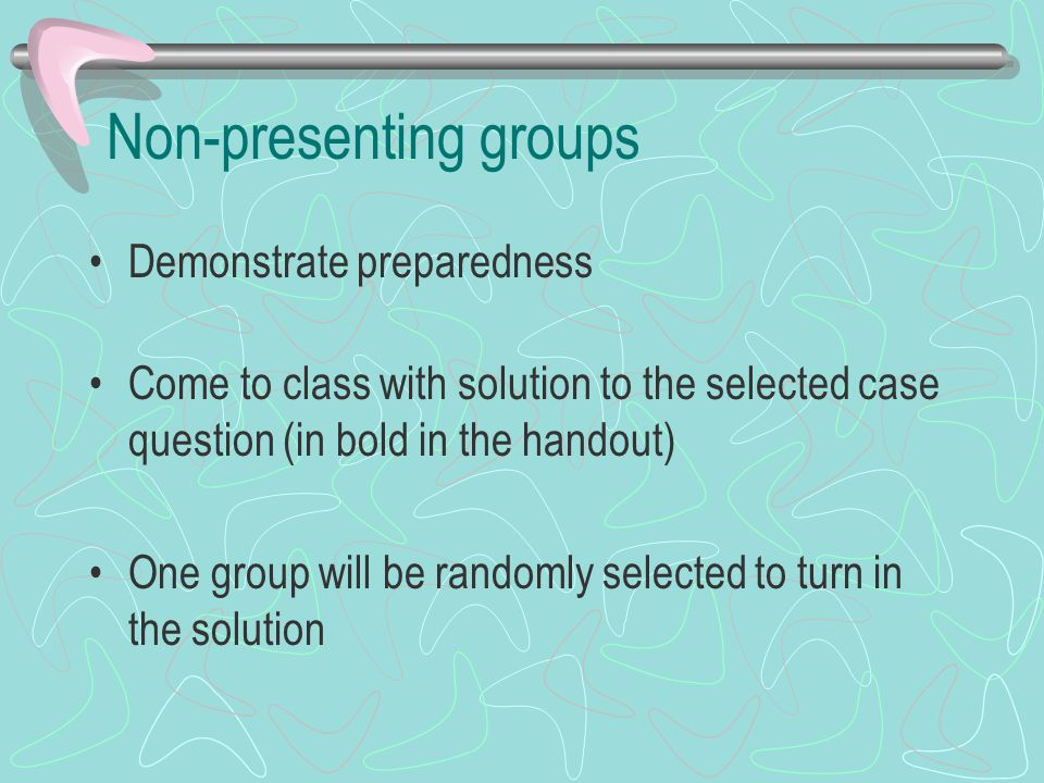 Non-presenting groups Demonstrate preparedness Come to class with solution to the selected case question (in bold in the handout) One group will be randomly selected to turn in the solution