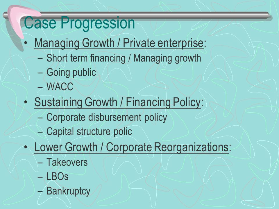Case Progression Managing Growth / Private enterprise: –Short term financing / Managing growth –Going public –WACC Sustaining Growth / Financing Policy: –Corporate disbursement policy –Capital structure polic Lower Growth / Corporate Reorganizations: –Takeovers –LBOs –Bankruptcy