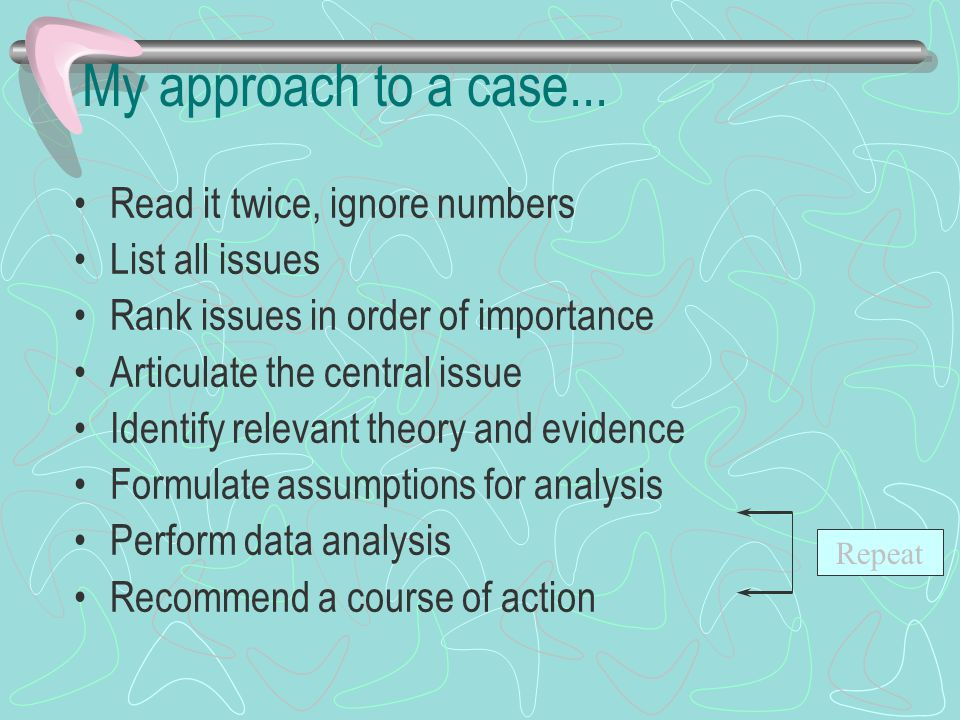 My approach to a case... Read it twice, ignore numbers List all issues Rank issues in order of importance Articulate the central issue Identify releva