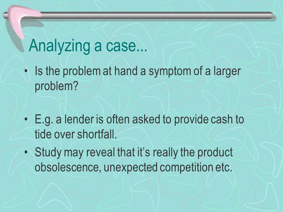 Analyzing a case... Is the problem at hand a symptom of a larger problem? E.g. a lender is often asked to provide cash to tide over shortfall. Study m