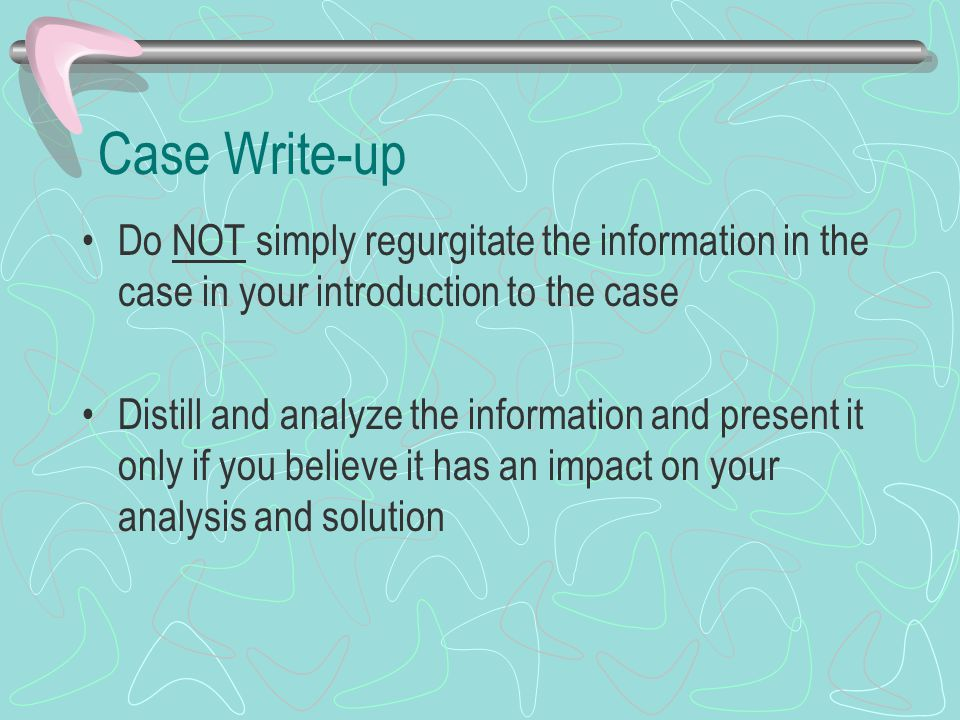 Case Write-up Do NOT simply regurgitate the information in the case in your introduction to the case Distill and analyze the information and present i