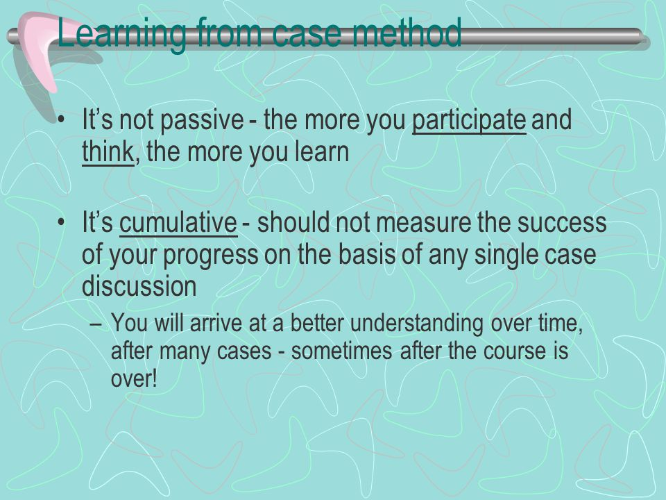 Learning from case method It's not passive - the more you participate and think, the more you learn It's cumulative - should not measure the success of your progress on the basis of any single case discussion –You will arrive at a better understanding over time, after many cases - sometimes after the course is over!