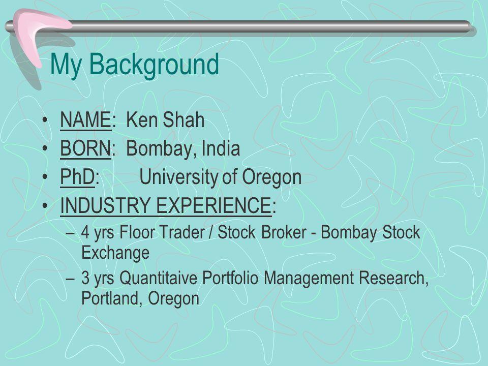 My Background NAME: Ken Shah BORN: Bombay, India PhD:University of Oregon INDUSTRY EXPERIENCE: –4 yrs Floor Trader / Stock Broker - Bombay Stock Excha