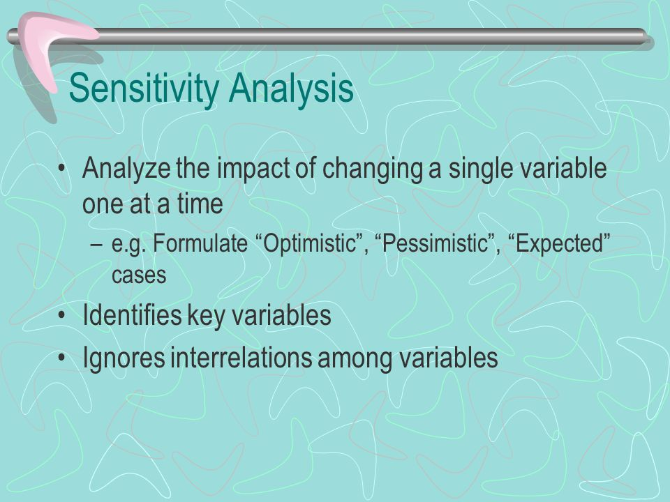 """Sensitivity Analysis Analyze the impact of changing a single variable one at a time –e.g. Formulate """"Optimistic"""", """"Pessimistic"""", """"Expected"""" cases Iden"""