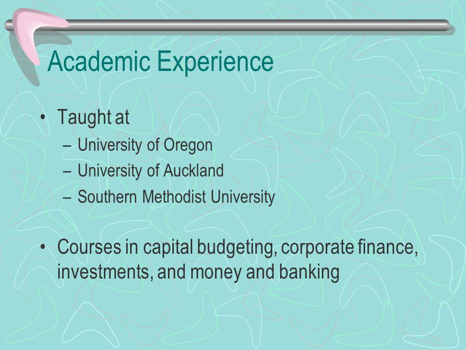 Academic Experience Taught at –University of Oregon –University of Auckland –Southern Methodist University Courses in capital budgeting, corporate fin