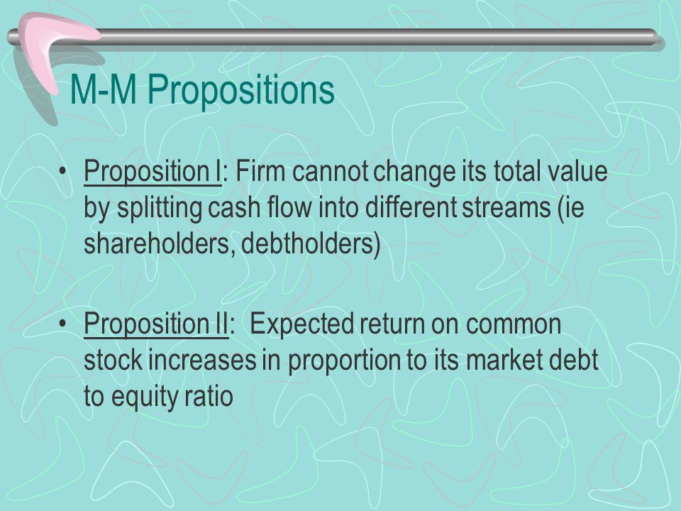 M-M Propositions Proposition I: Firm cannot change its total value by splitting cash flow into different streams (ie shareholders, debtholders) Proposition II: Expected return on common stock increases in proportion to its market debt to equity ratio