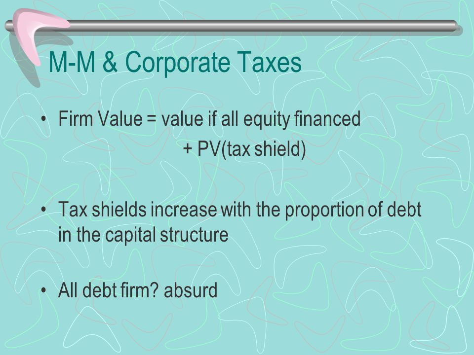 M-M & Corporate Taxes Firm Value = value if all equity financed + PV(tax shield) Tax shields increase with the proportion of debt in the capital struc