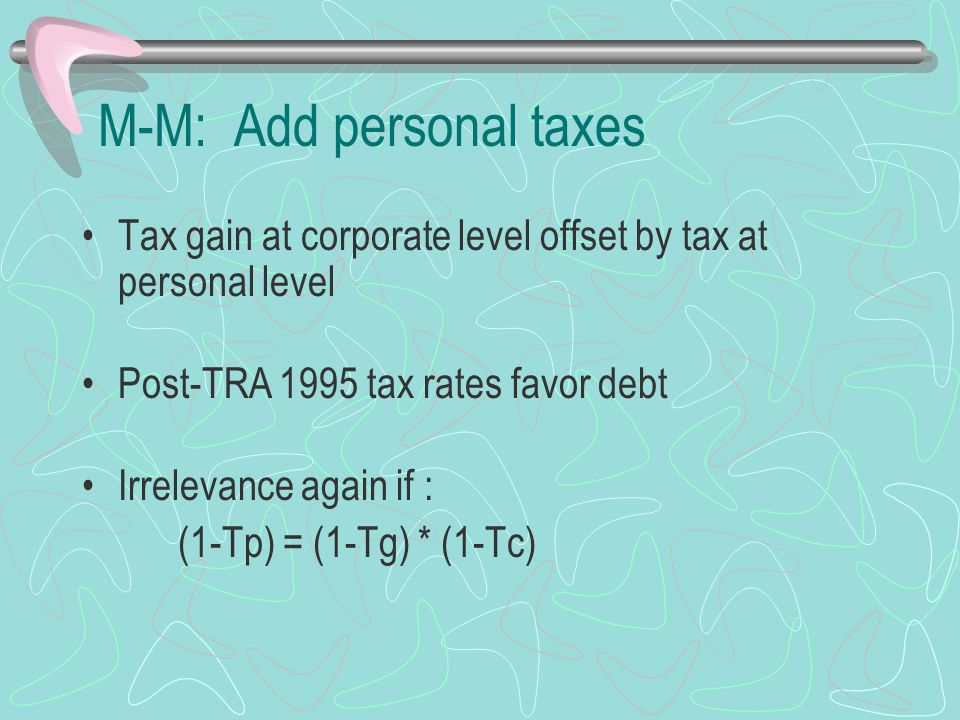 M-M: Add personal taxes Tax gain at corporate level offset by tax at personal level Post-TRA 1995 tax rates favor debt Irrelevance again if : (1-Tp) =