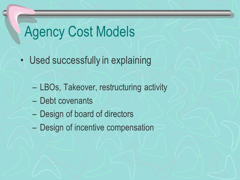 Agency Cost Models Used successfully in explaining –LBOs, Takeover, restructuring activity –Debt covenants –Design of board of directors –Design of incentive compensation