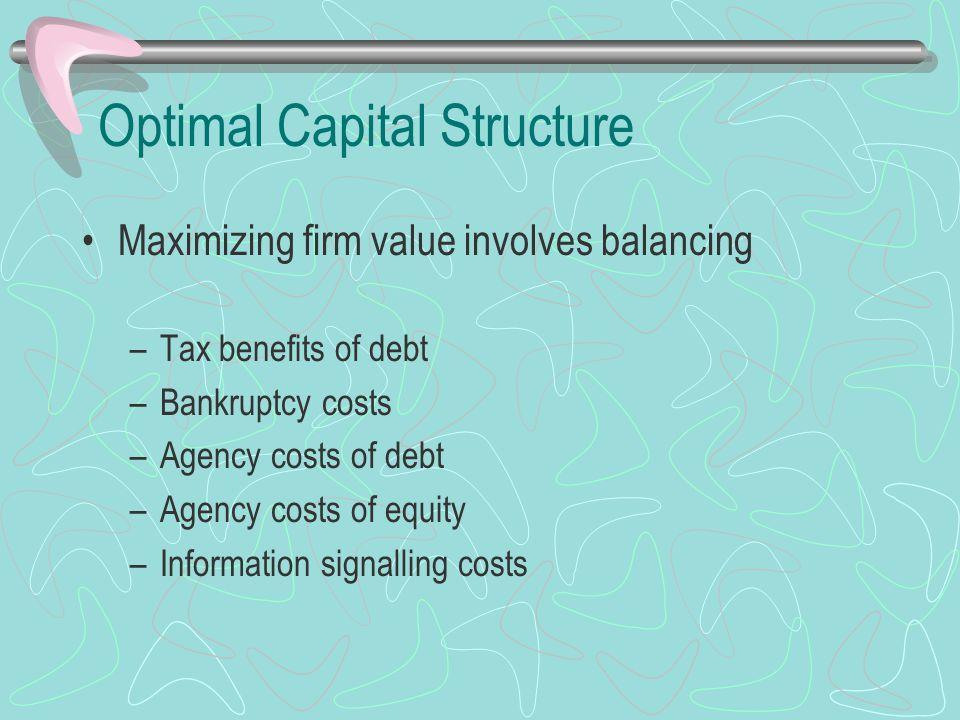 Optimal Capital Structure Maximizing firm value involves balancing –Tax benefits of debt –Bankruptcy costs –Agency costs of debt –Agency costs of equi