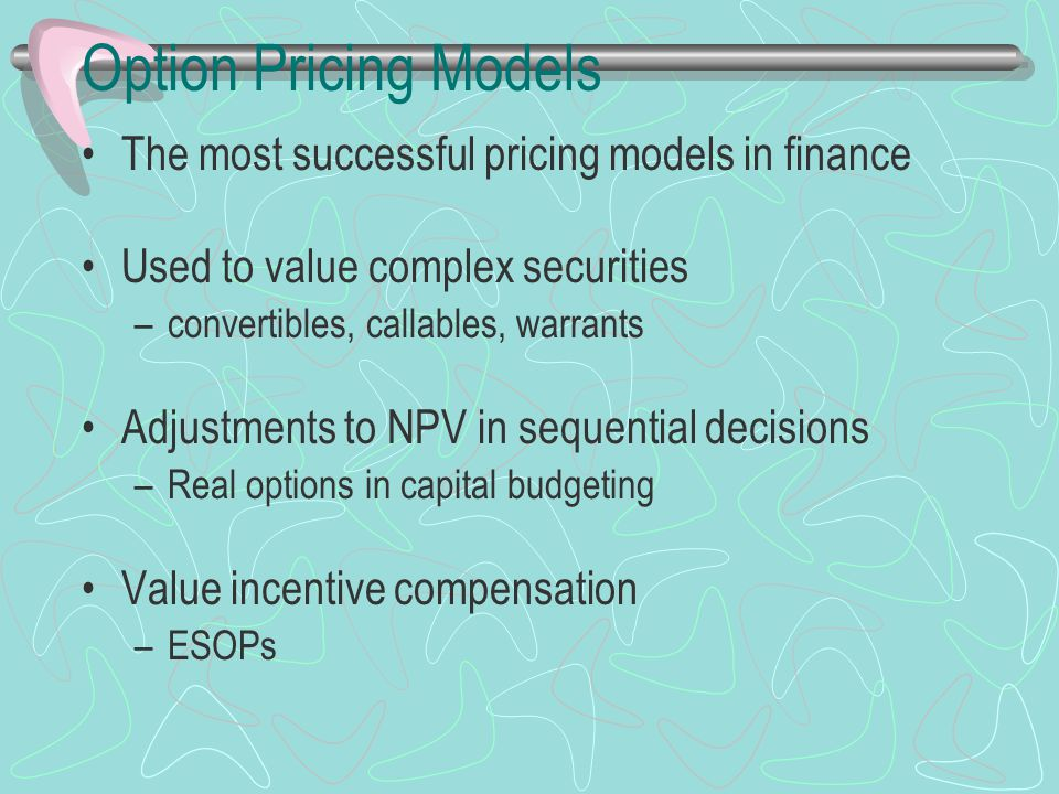 Option Pricing Models The most successful pricing models in finance Used to value complex securities –convertibles, callables, warrants Adjustments to