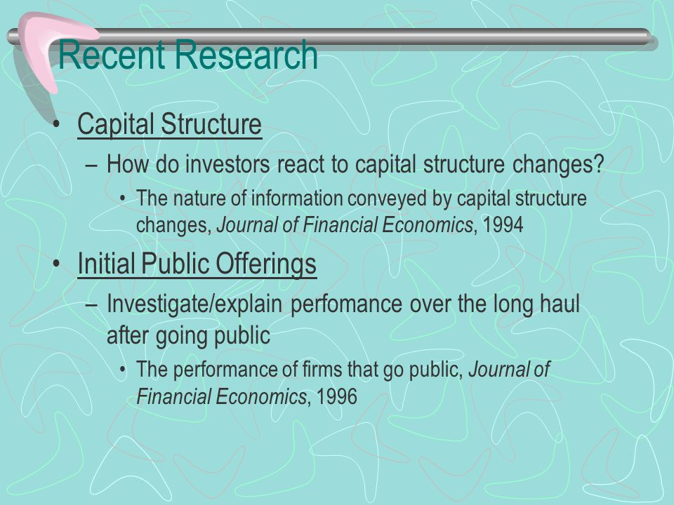 Recent Research Capital Structure –How do investors react to capital structure changes? The nature of information conveyed by capital structure change